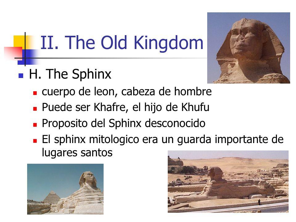 II. The Old Kingdom H. The Sphinx cuerpo de leon, cabeza de hombre Puede ser Khafre, el hijo de Khufu Proposito del Sphinx desconocido El sphinx mitol