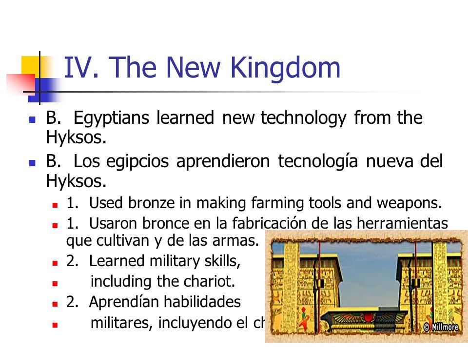 IV. The New Kingdom B. Egyptians learned new technology from the Hyksos. B. Los egipcios aprendieron tecnología nueva del Hyksos. 1. Used bronze in ma