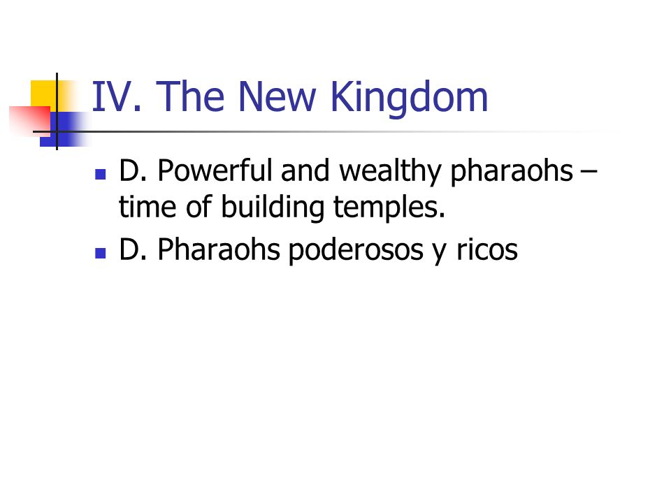IV. The New Kingdom D. Powerful and wealthy pharaohs – time of building temples. D. Pharaohs poderosos y ricos