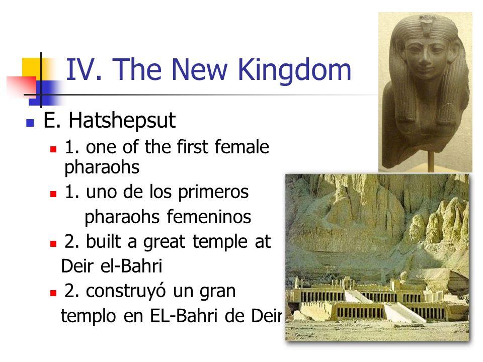 IV. The New Kingdom E. Hatshepsut 1. one of the first female pharaohs 1. uno de los primeros pharaohs femeninos 2. built a great temple at Deir el-Bah