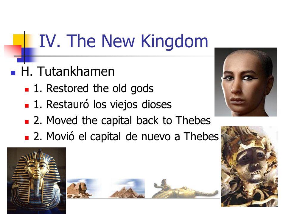 IV. The New Kingdom H. Tutankhamen 1. Restored the old gods 1. Restauró los viejos dioses 2. Moved the capital back to Thebes 2. Movió el capital de n