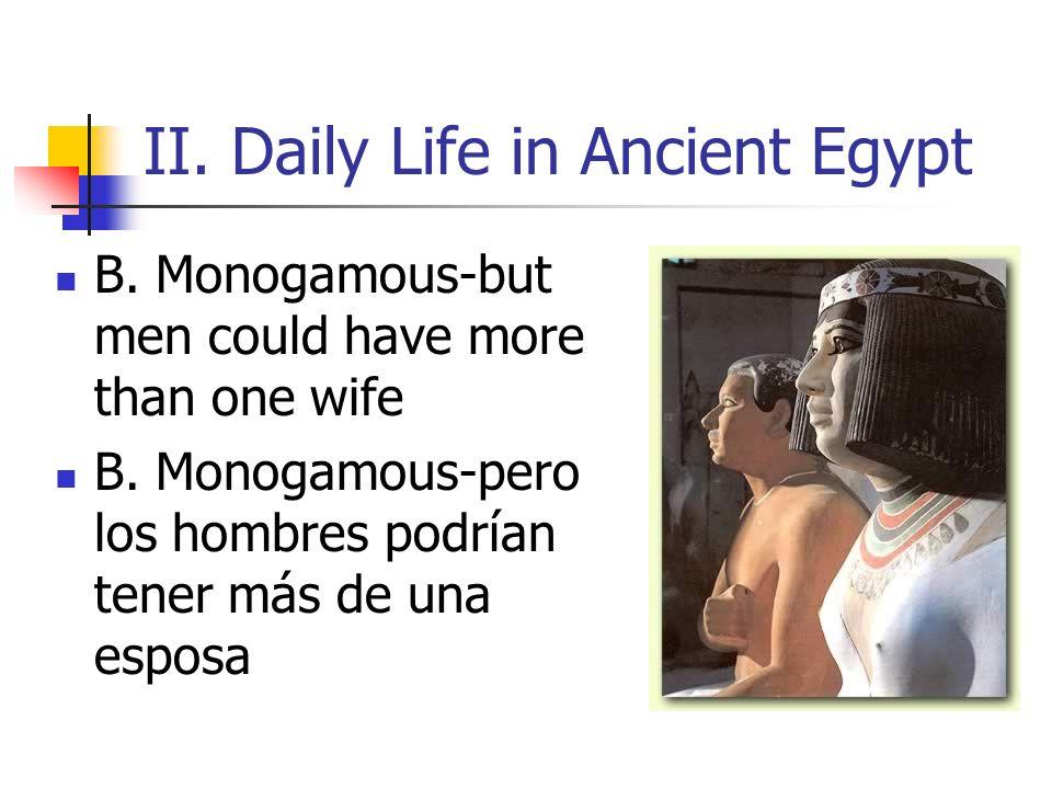 II. Daily Life in Ancient Egypt B. Monogamous-but men could have more than one wife B. Monogamous-pero los hombres podrían tener más de una esposa