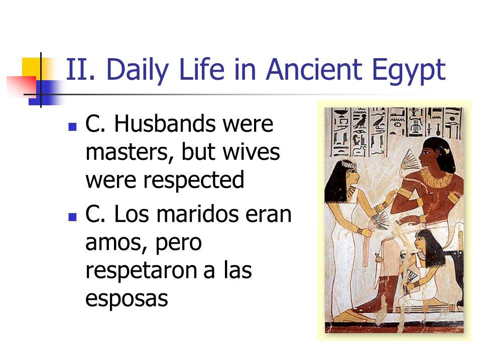 II. Daily Life in Ancient Egypt C. Husbands were masters, but wives were respected C. Los maridos eran amos, pero respetaron a las esposas
