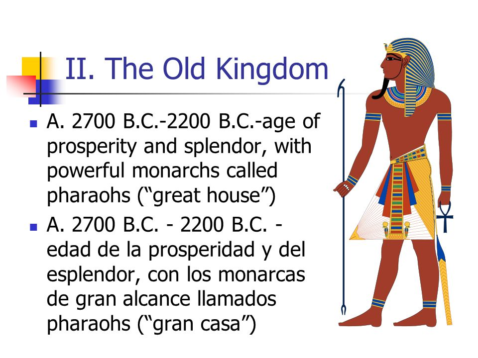 II. The Old Kingdom A. 2700 B.C.-2200 B.C.-age of prosperity and splendor, with powerful monarchs called pharaohs (great house) A. 2700 B.C. - 2200 B.