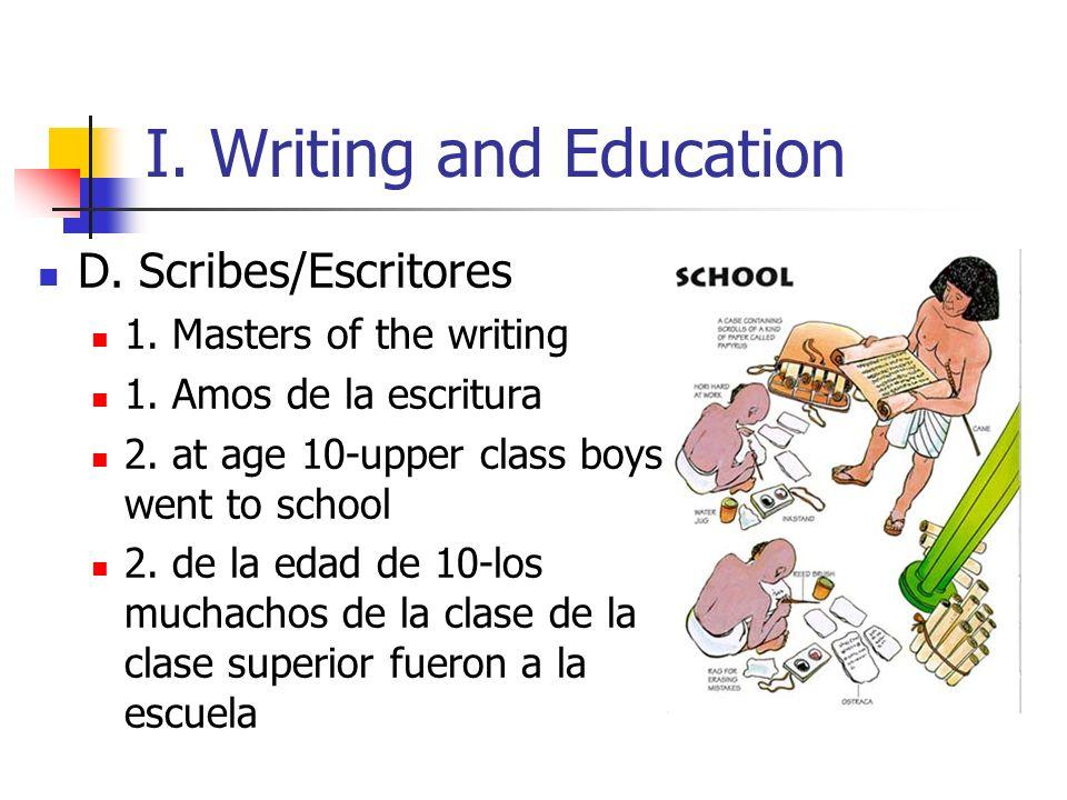 I. Writing and Education D. Scribes/Escritores 1. Masters of the writing 1. Amos de la escritura 2. at age 10-upper class boys went to school 2. de la
