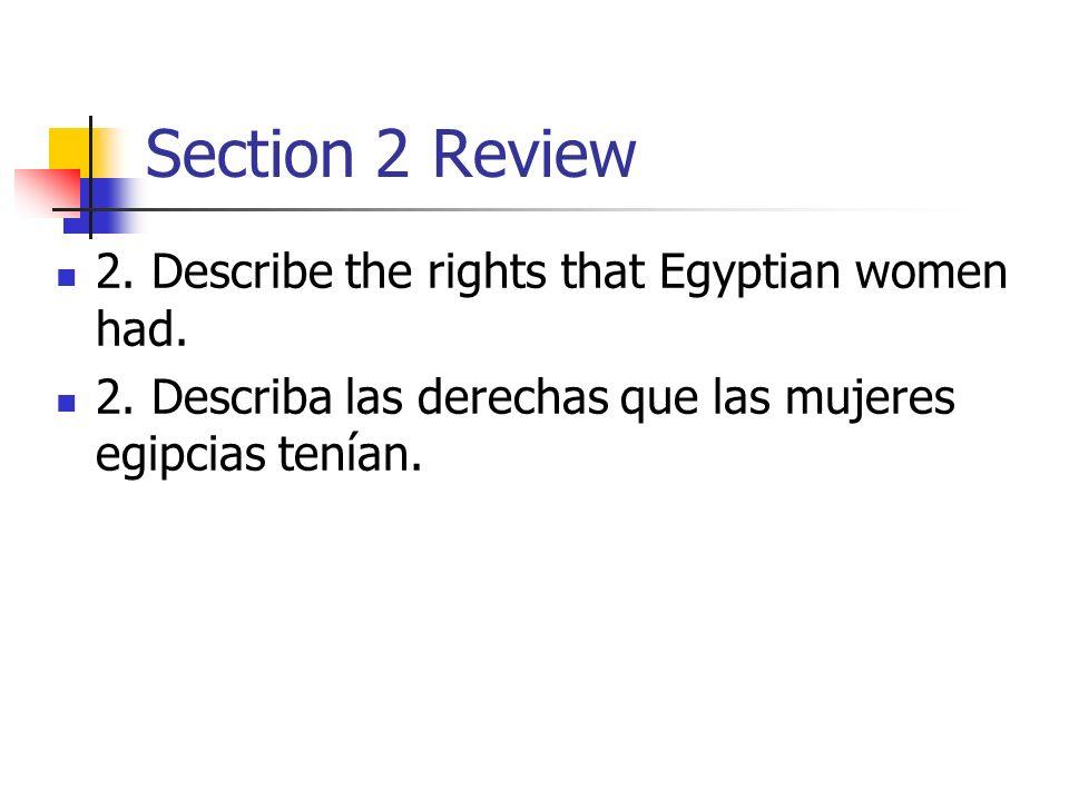 Section 2 Review 2. Describe the rights that Egyptian women had. 2. Describa las derechas que las mujeres egipcias tenían.