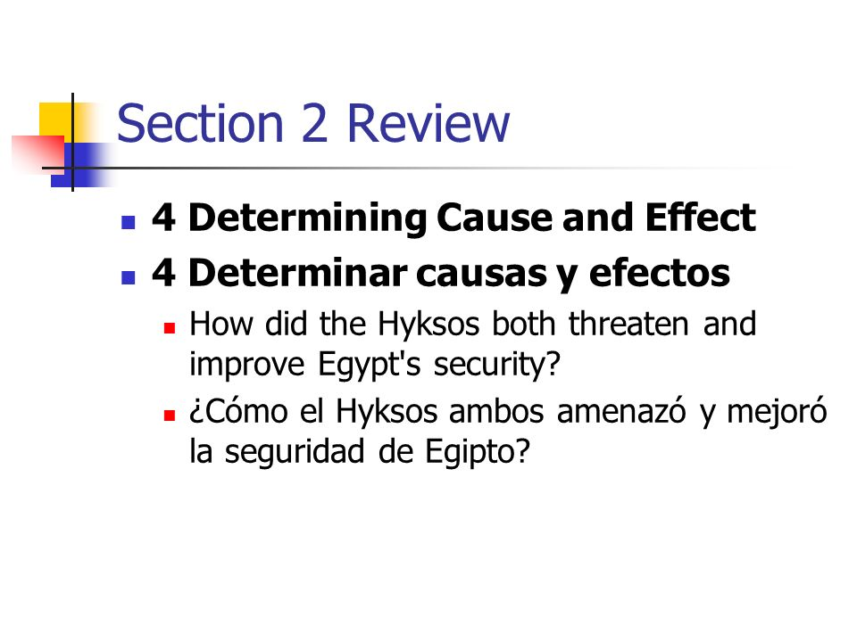 Section 2 Review 4 Determining Cause and Effect 4 Determinar causas y efectos How did the Hyksos both threaten and improve Egypt's security? ¿Cómo el
