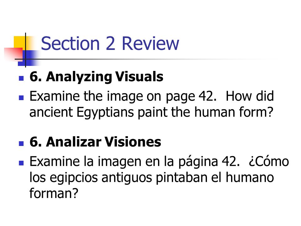 Section 2 Review 6. Analyzing Visuals Examine the image on page 42. How did ancient Egyptians paint the human form? 6. Analizar Visiones Examine la im