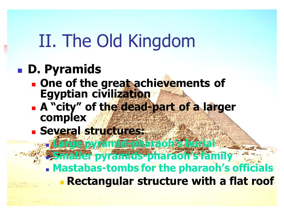 II. The Old Kingdom D. Pyramids One of the great achievements of Egyptian civilization A city of the dead-part of a larger complex Several structures: