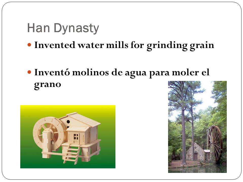 Han Dynasty Invented water mills for grinding grain Inventó molinos de agua para moler el grano