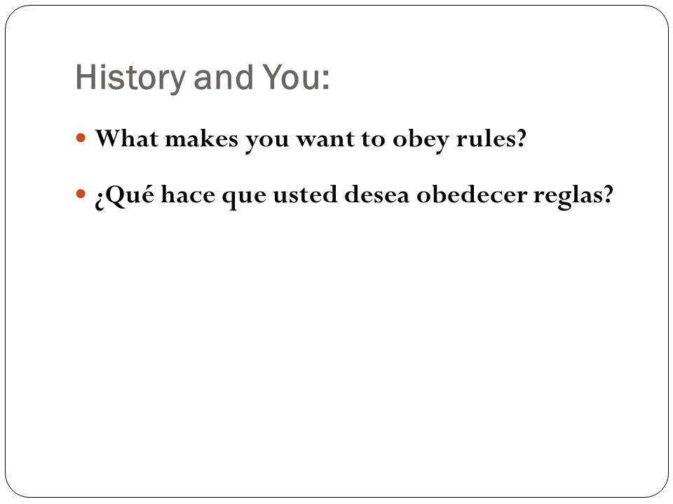 History and You: What makes you want to obey rules? ¿Qué hace que usted desea obedecer reglas?