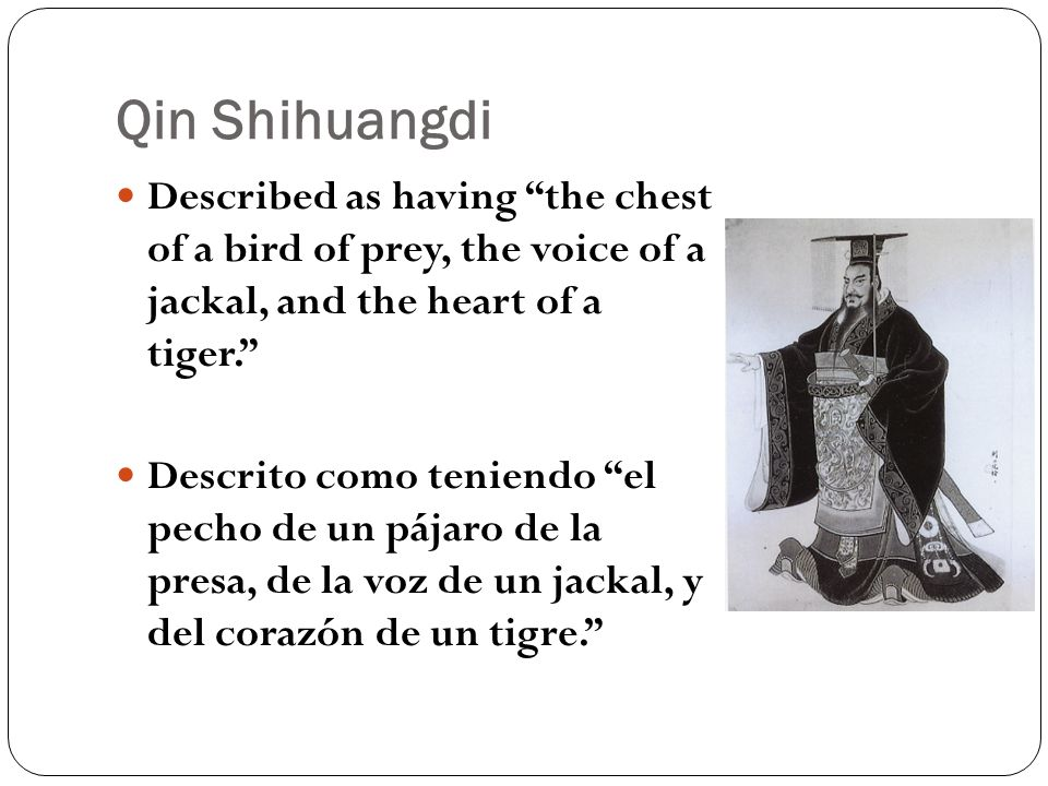 Qin Shihuangdi Described as having the chest of a bird of prey, the voice of a jackal, and the heart of a tiger. Descrito como teniendo el pecho de un