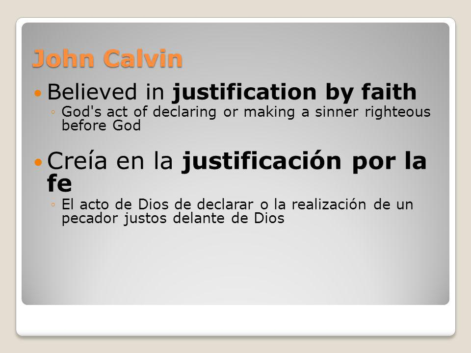 John Calvin Believed in justification by faith God's act of declaring or making a sinner righteous before God Creía en la justificación por la fe El a