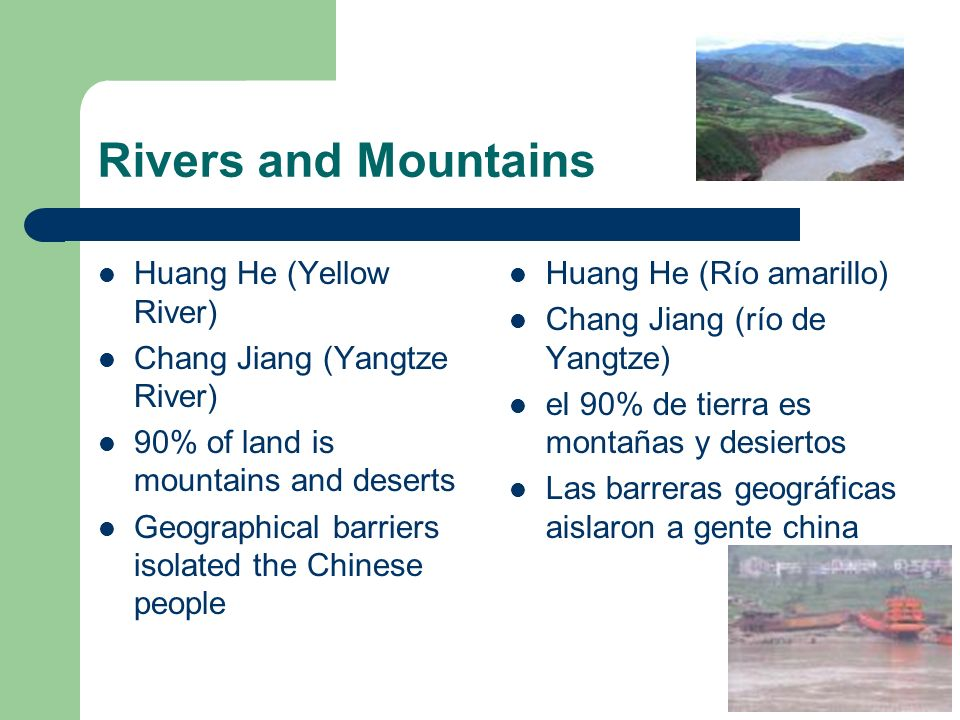 Rivers and Mountains Huang He (Yellow River) Chang Jiang (Yangtze River) 90% of land is mountains and deserts Geographical barriers isolated the Chine