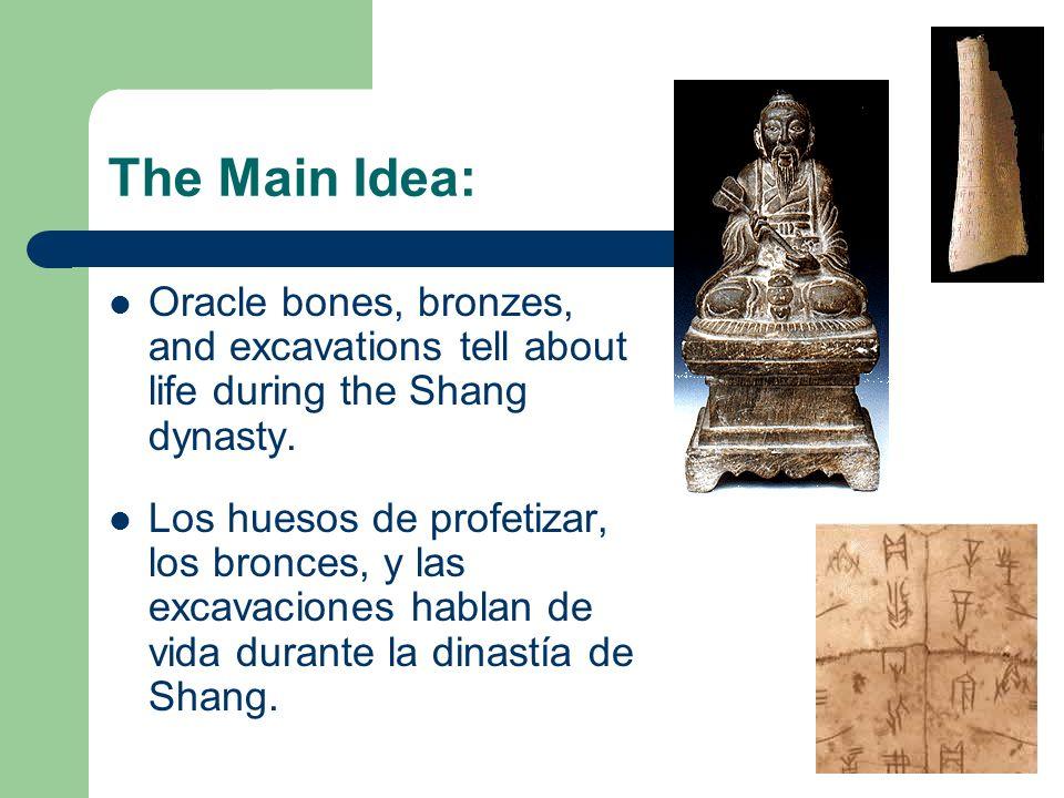 The Main Idea: Oracle bones, bronzes, and excavations tell about life during the Shang dynasty. Los huesos de profetizar, los bronces, y las excavacio