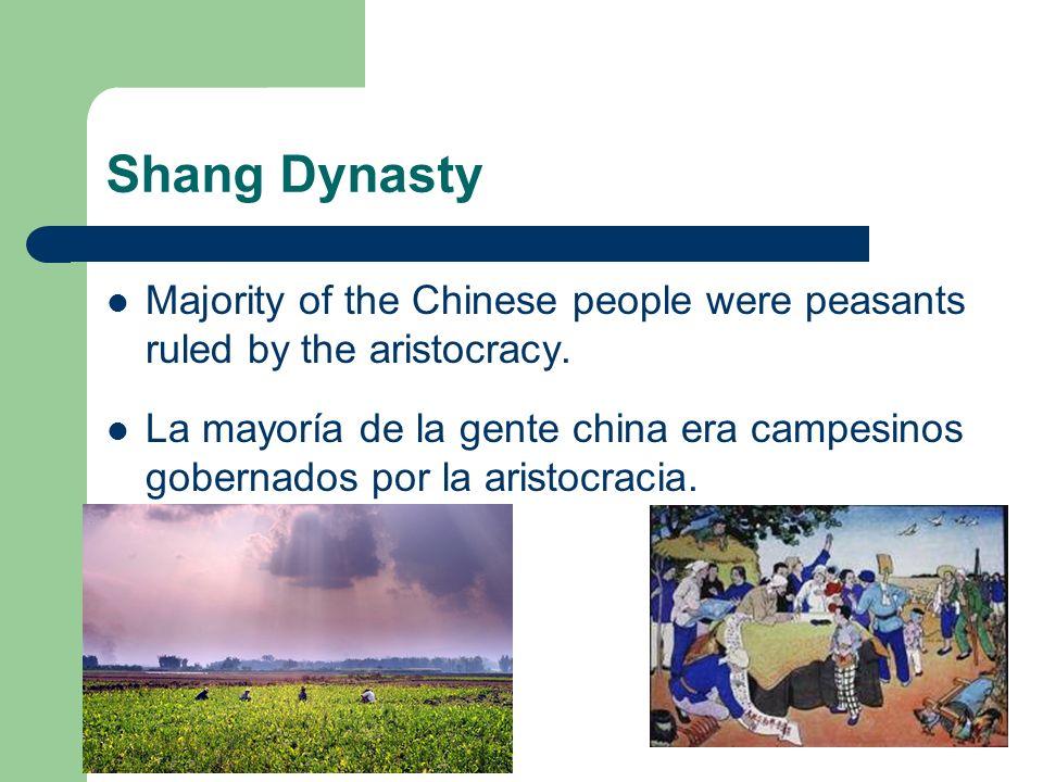 Shang Dynasty Majority of the Chinese people were peasants ruled by the aristocracy. La mayoría de la gente china era campesinos gobernados por la ari