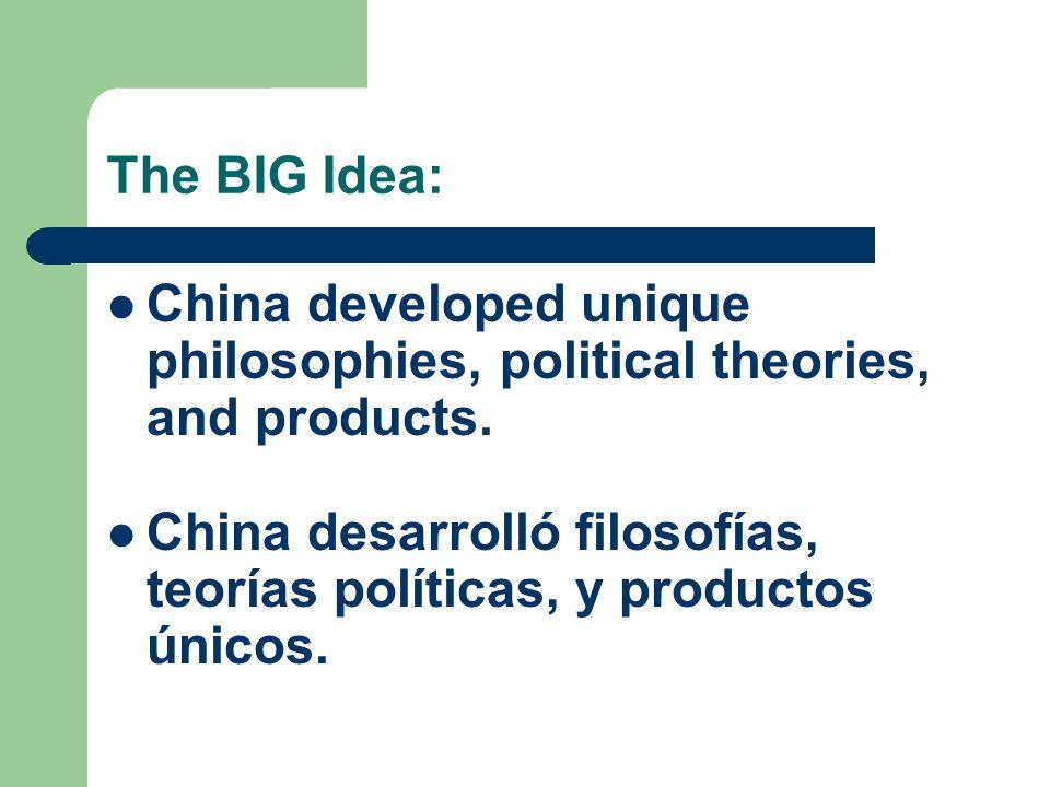 The BIG Idea: China developed unique philosophies, political theories, and products. China desarrolló filosofías, teorías políticas, y productos único