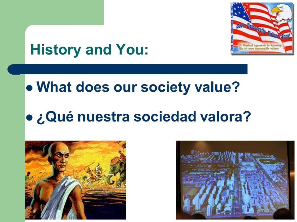 History and You: What does our society value? ¿Qué nuestra sociedad valora?