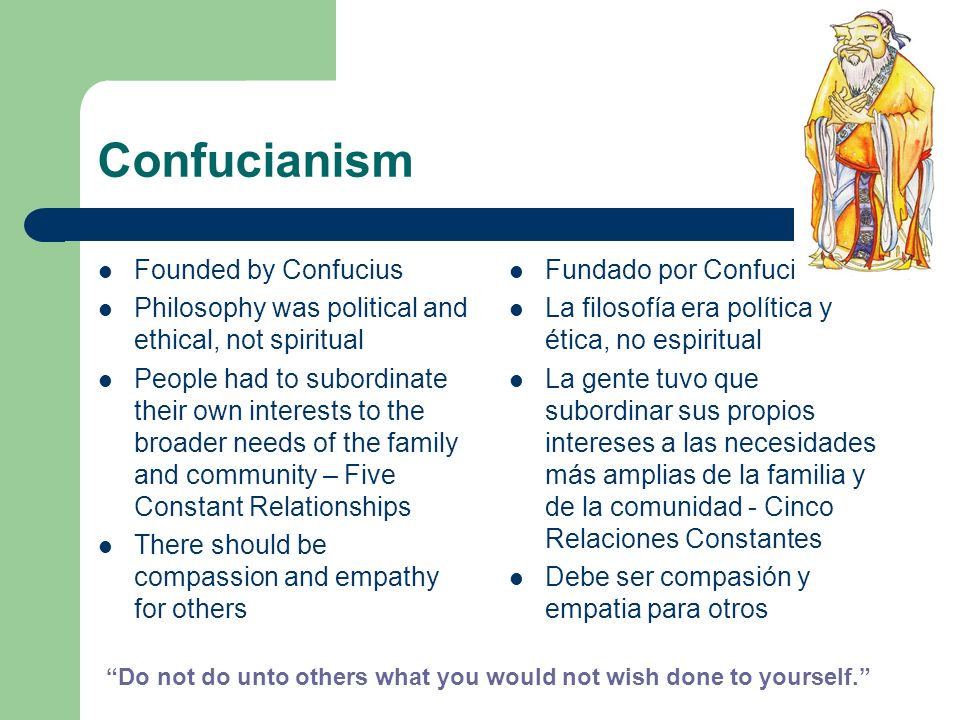 Confucianism Founded by Confucius Philosophy was political and ethical, not spiritual People had to subordinate their own interests to the broader nee