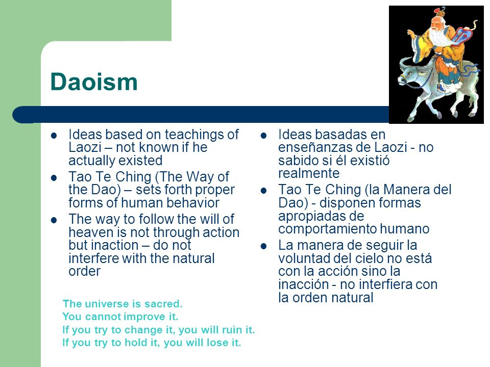 Daoism Ideas based on teachings of Laozi – not known if he actually existed Tao Te Ching (The Way of the Dao) – sets forth proper forms of human behav