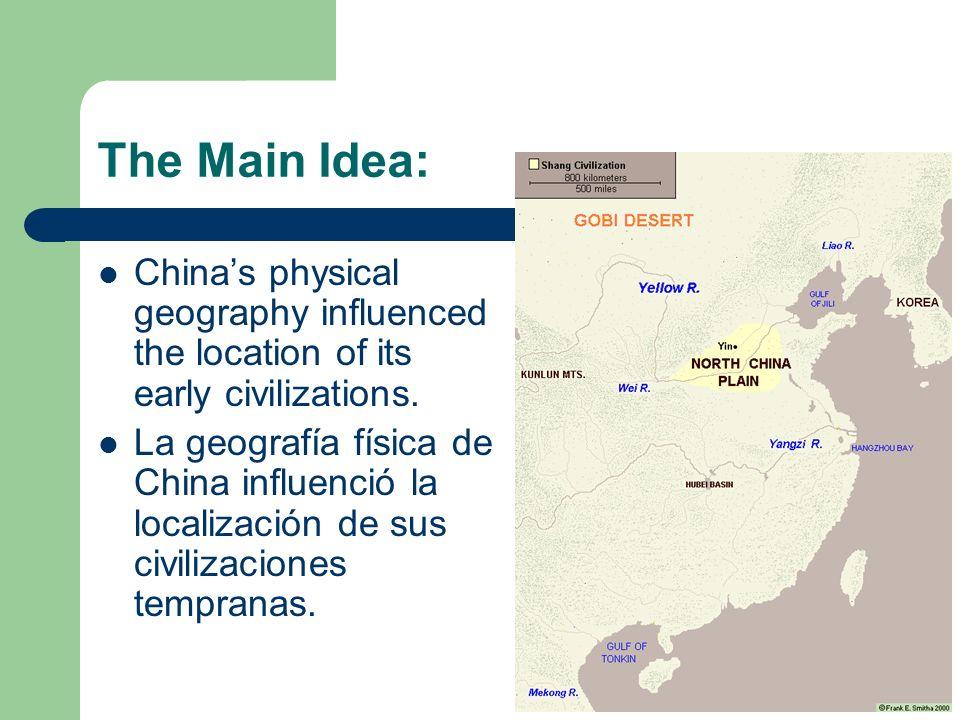 The Main Idea: Chinas physical geography influenced the location of its early civilizations. La geografía física de China influenció la localización d