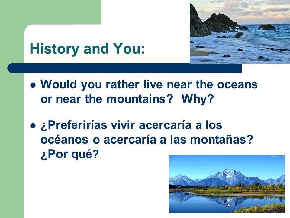 History and You: Would you rather live near the oceans or near the mountains? Why? ¿Preferirías vivir acercaría a los océanos o acercaría a las montañ
