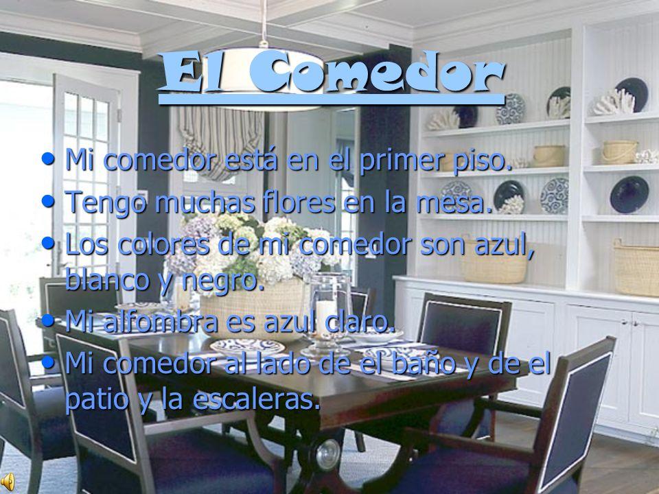 El Comedor El Comedor Mi comedor está en el primer piso. Mi comedor está en el primer piso. Tengo muchas flores en la mesa. Tengo muchas flores en la