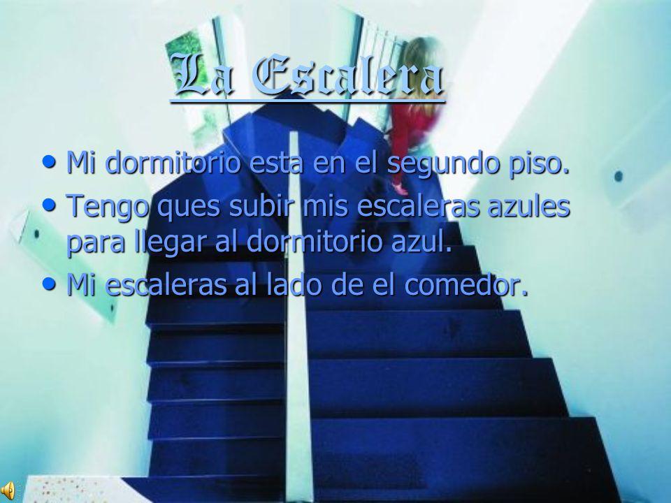 La Escalera La Escalera Mi dormitorio esta en el segundo piso. Mi dormitorio esta en el segundo piso. Tengo ques subir mis escaleras azules para llega