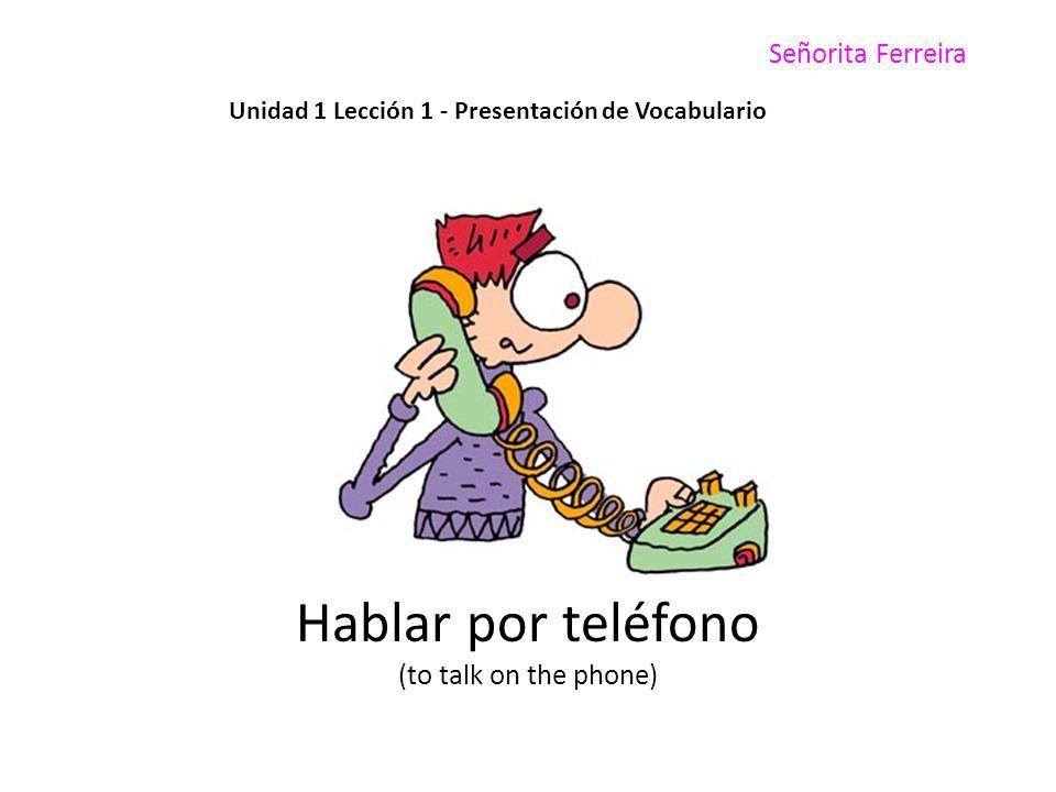 Señorita Ferreira Unidad 1 Lección 1 - Presentación de Vocabulario Hablar por teléfono (to talk on the phone)