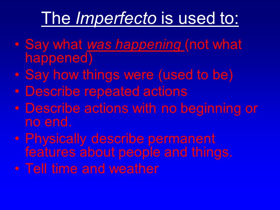 The Imperfecto is used to: Say what was happening (not what happened) Say how things were (used to be) Describe repeated actions Describe actions with no beginning or no end.