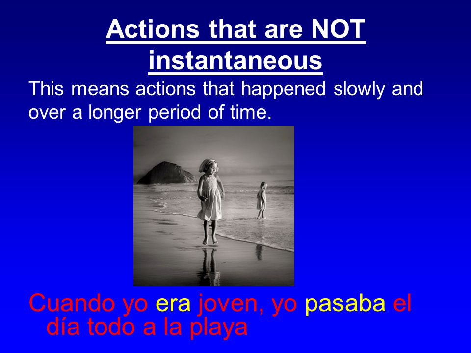 Actions that are NOT instantaneous This means actions that happened slowly and over a longer period of time.