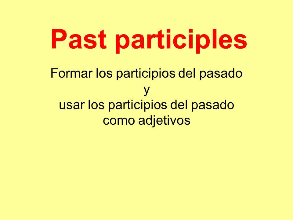 Past participles Formar los participios del pasado y usar los participios del pasado como adjetivos
