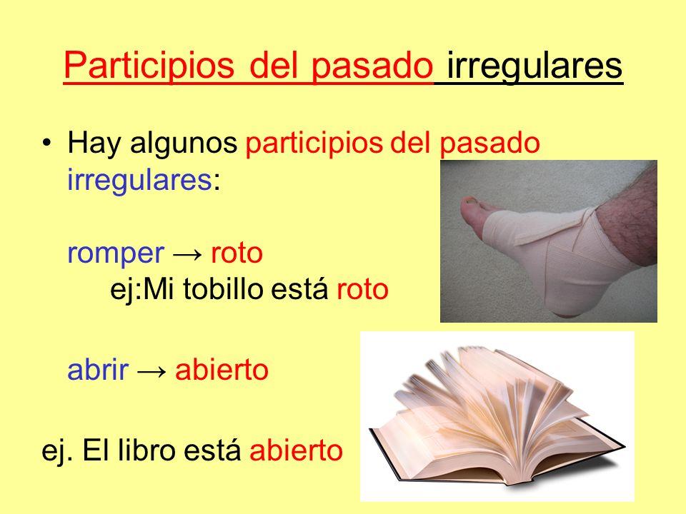Participios del pasado irregulares Hay algunos participios del pasado irregulares: romper roto ej:Mi tobillo está roto abrir abierto ej. El libro está