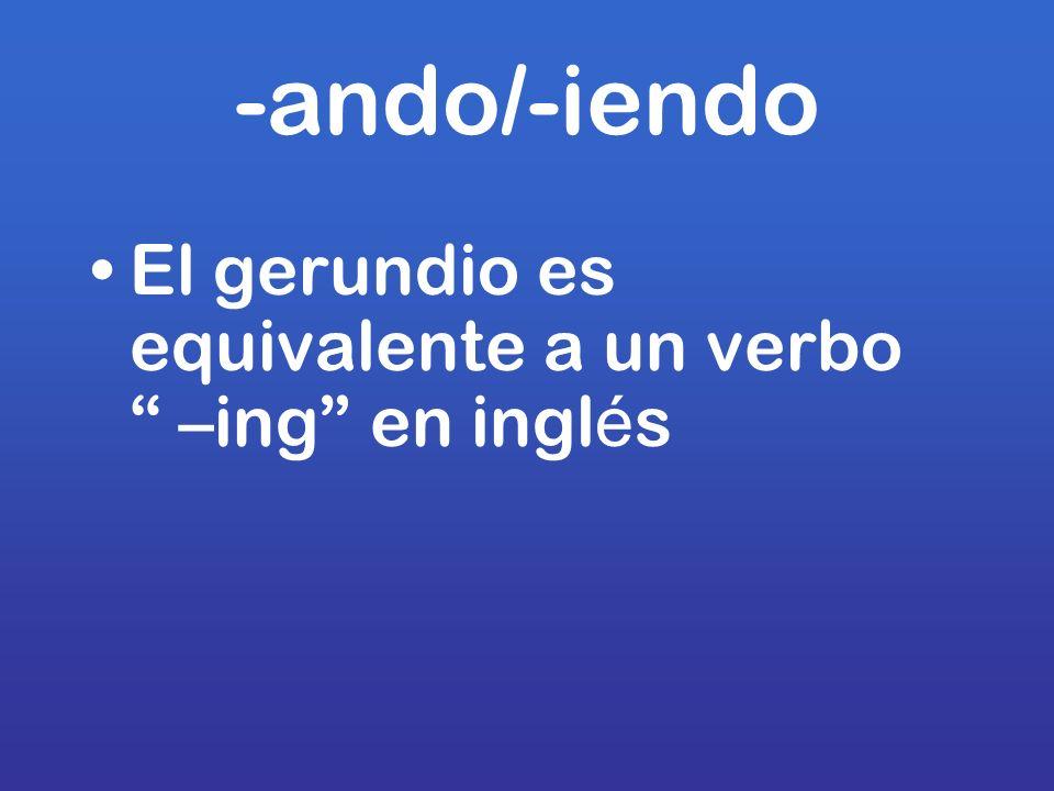 -ando/-iendo El gerundio es equivalente a un verbo –ing en ingl é s
