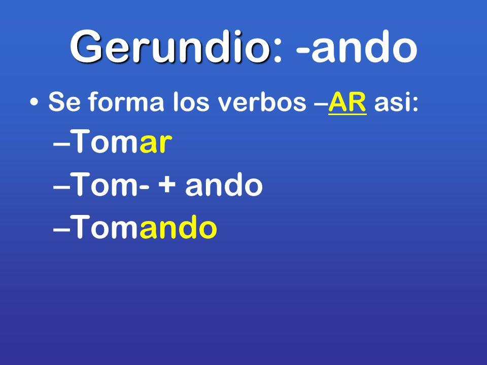 Gerundio Gerundio: -ando Se forma los verbos –AR asi: –Tomar –Tom- + ando –Tomando
