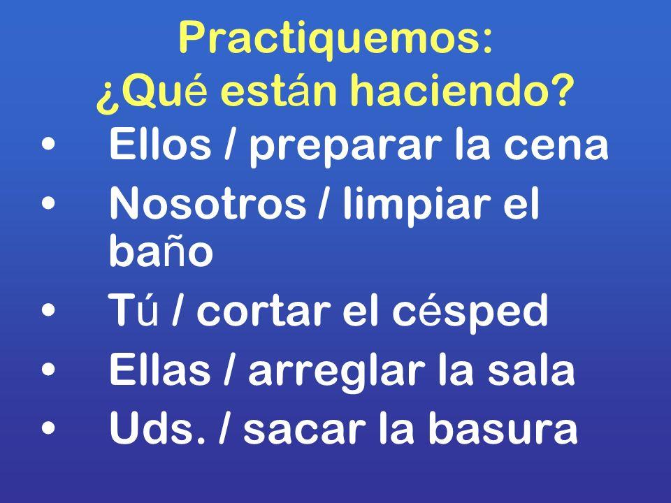 Practiquemos: ¿Qu é est á n haciendo? Ellos / preparar la cena Nosotros / limpiar el ba ñ o T ú / cortar el c é sped Ellas / arreglar la sala Uds. / s