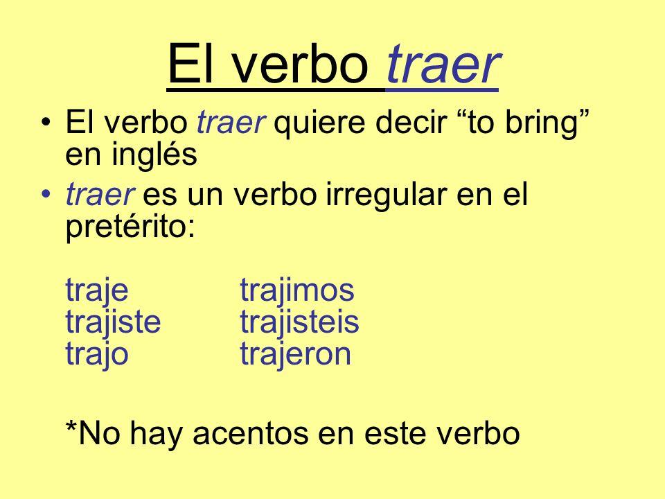 El verbo traer El verbo traer quiere decir to bring en inglés traer es un verbo irregular en el pretérito: trajetrajimos trajistetrajisteis trajotraje