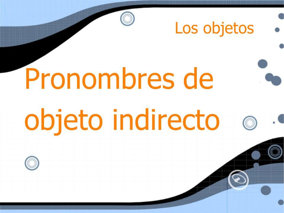 Los objetos Pronombres de objeto indirecto Pronombres de objeto indirecto