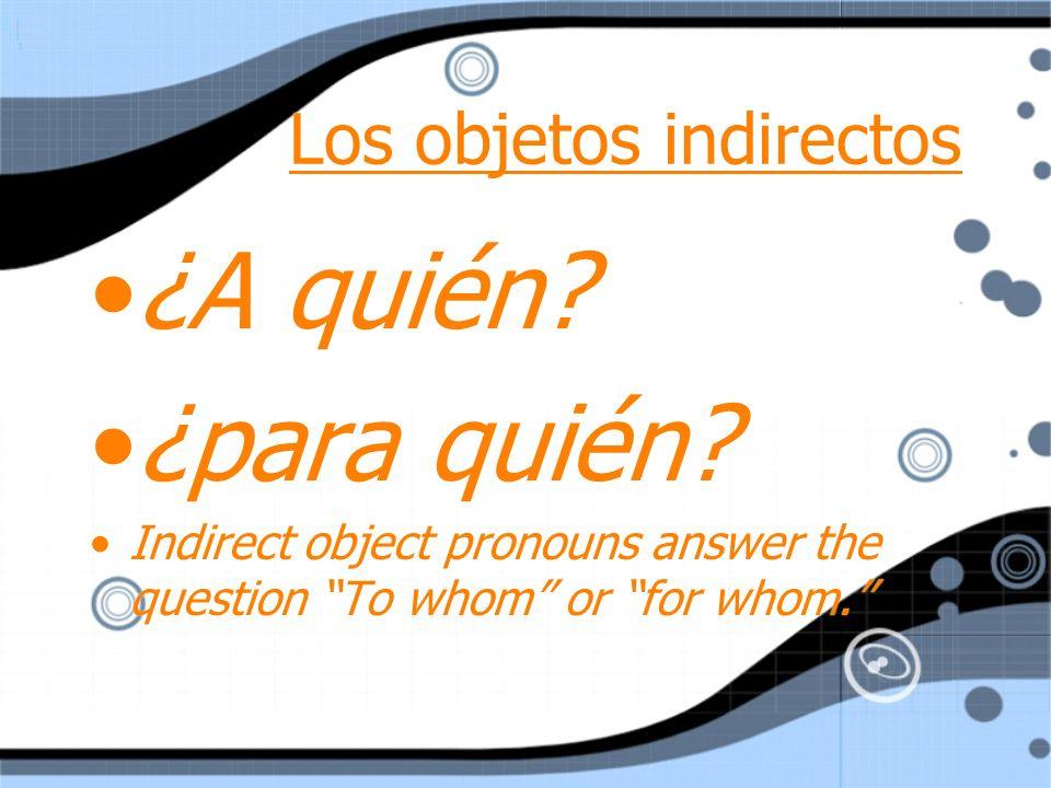 Me (a mí) Nos (a nosotros) Te (a ti) Os (a vosotros) Le (a él, ella o Ud.) Les (a Uds., ellos, ellas) Pronombres de objeto indirecto