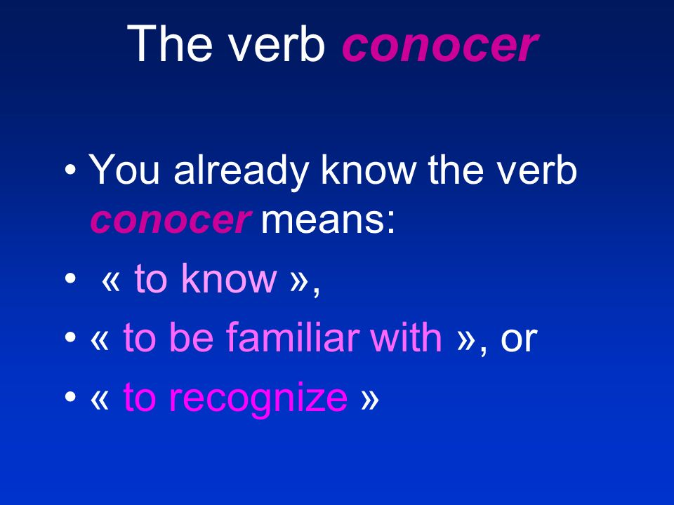 The verb conocer You already know the verb conocer means: « to know », « to be familiar with », or « to recognize »