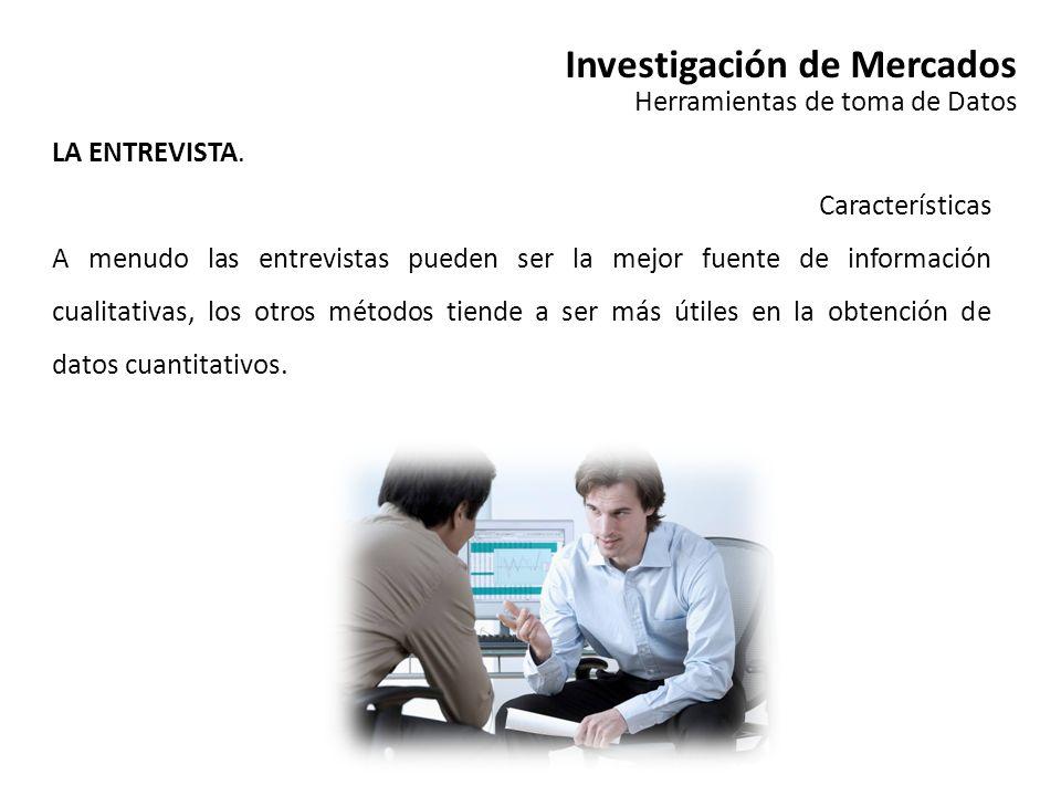 Investigación de Mercados Herramientas de toma de Datos LA ENTREVISTA. Características A menudo las entrevistas pueden ser la mejor fuente de informac