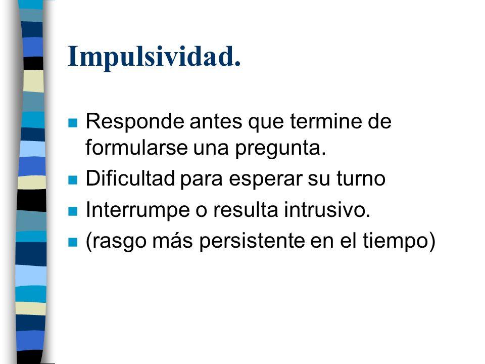 Impulsividad. n Responde antes que termine de formularse una pregunta. n Dificultad para esperar su turno n Interrumpe o resulta intrusivo. n (rasgo m