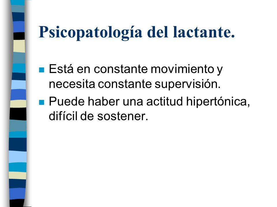 Psicopatología del lactante. n Está en constante movimiento y necesita constante supervisión. n Puede haber una actitud hipertónica, difícil de sosten