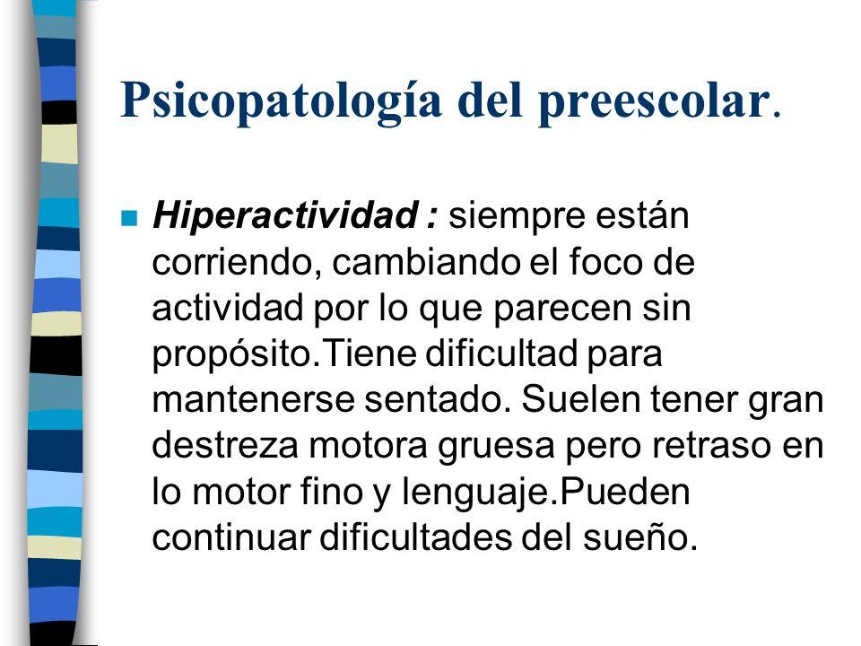 Psicopatología del preescolar. n Hiperactividad : siempre están corriendo, cambiando el foco de actividad por lo que parecen sin propósito.Tiene dific
