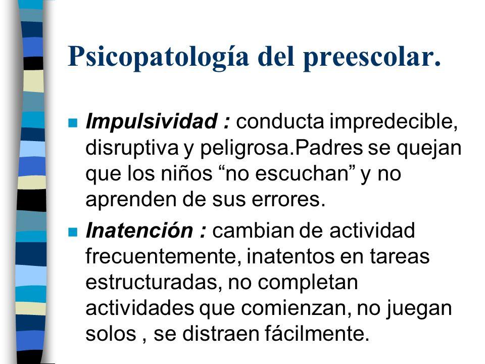 Psicopatología del preescolar. n Impulsividad : conducta impredecible, disruptiva y peligrosa.Padres se quejan que los niños no escuchan y no aprenden