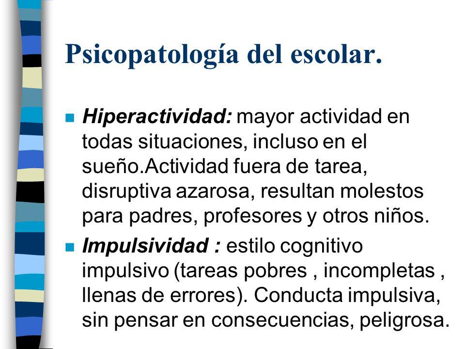 Psicopatología del escolar. n Hiperactividad: mayor actividad en todas situaciones, incluso en el sueño.Actividad fuera de tarea, disruptiva azarosa,