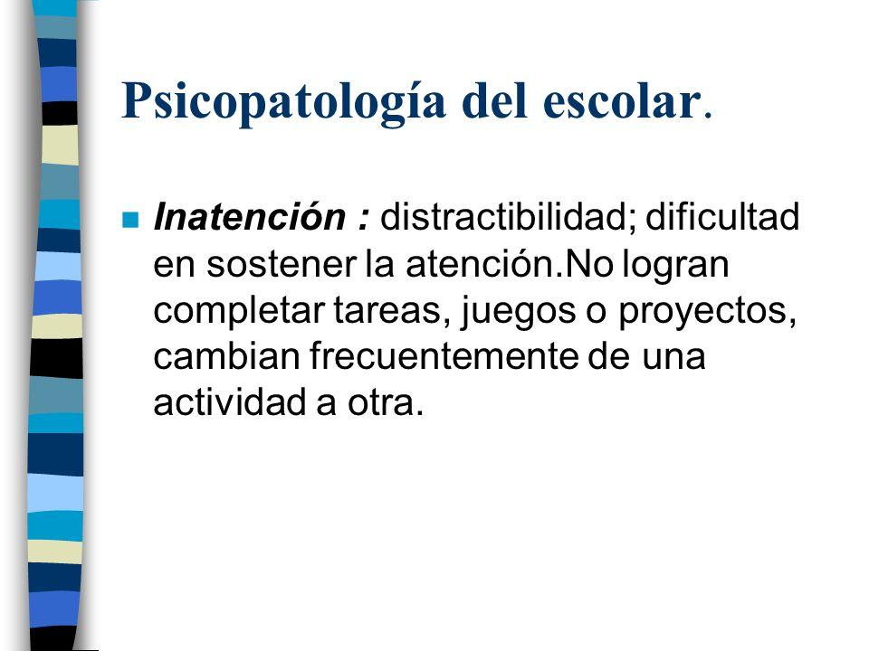 Psicopatología del escolar. n Inatención : distractibilidad; dificultad en sostener la atención.No logran completar tareas, juegos o proyectos, cambia