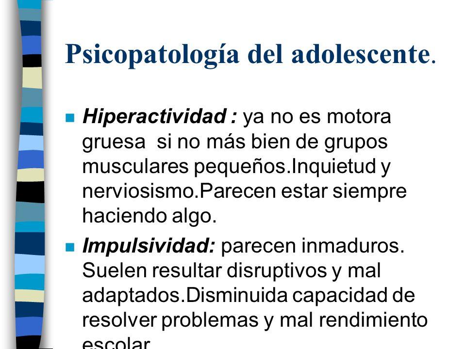 Psicopatología del adolescente. n Hiperactividad : ya no es motora gruesa si no más bien de grupos musculares pequeños.Inquietud y nerviosismo.Parecen
