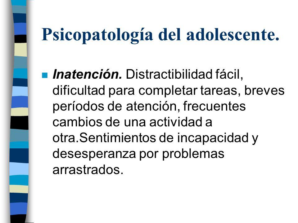 Psicopatología del adolescente. n Inatención. Distractibilidad fácil, dificultad para completar tareas, breves períodos de atención, frecuentes cambio