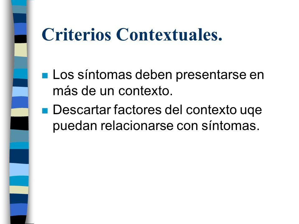 Criterios Contextuales. n Los síntomas deben presentarse en más de un contexto. n Descartar factores del contexto uqe puedan relacionarse con síntomas